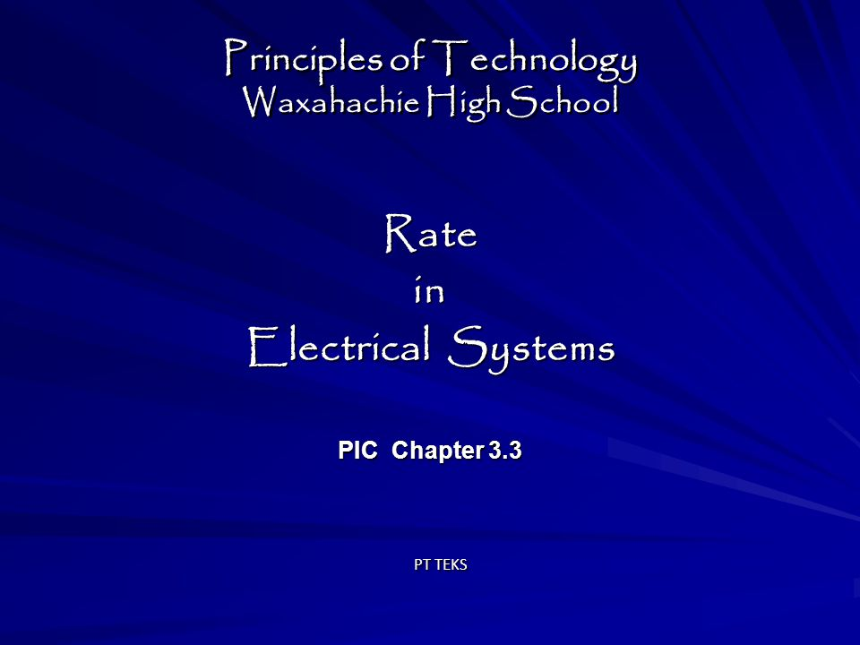 Principles of Technology Waxahachie High School Ratein Electrical Systems PIC Chapter 3.3 Ratein Electrical Systems PIC Chapter 3.3 PT TEKS