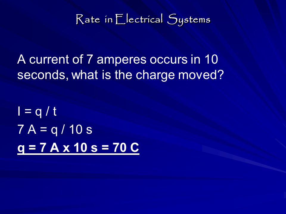 A current of 7 amperes occurs in 10 seconds, what is the charge moved? I = q / t 7 A = q / 10 s q = 7 A x 10 s = 70 C Rate in Electrical Systems