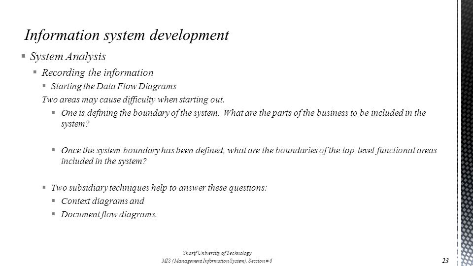 System Analysis  Recording the information  Starting the Data Flow Diagrams Two areas may cause difficulty when starting out.  One is defining th