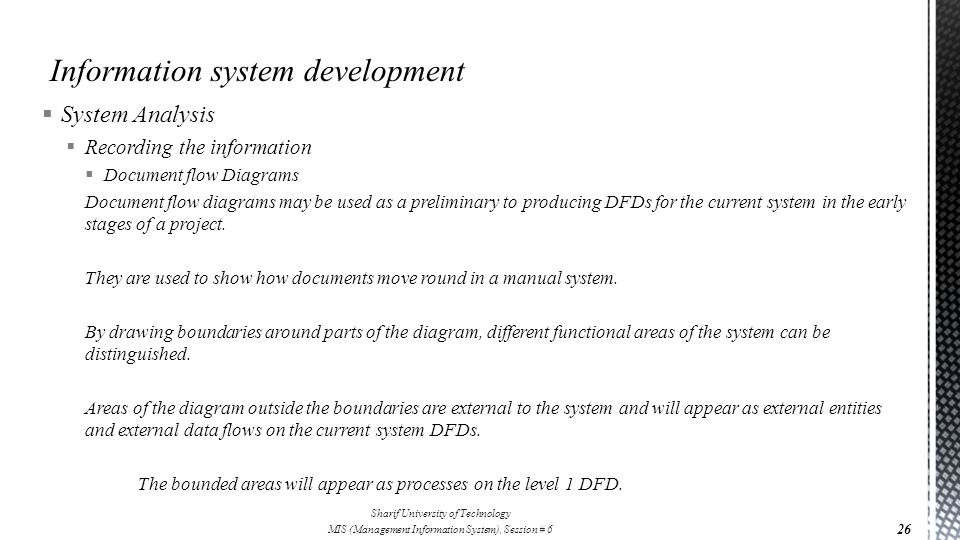  System Analysis  Recording the information  Document flow Diagrams Document flow diagrams may be used as a preliminary to producing DFDs for the c