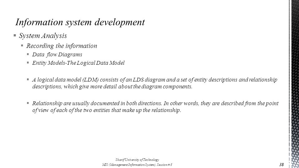  System Analysis  Recording the information  Data flow Diagrams  Entity Models-The Logical Data Model  A logical data model (LDM) consists of an