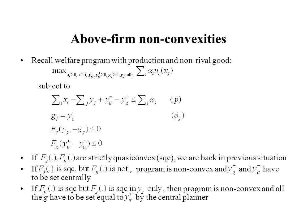 Above-firm non-convexities Recall welfare program with production and non-rival good: If are strictly quasiconvex (sqc), we are back in previous situation If, program is non-convex and and have to be set centrally If, then program is non-convex and all the g have to be set equal to by the central planner
