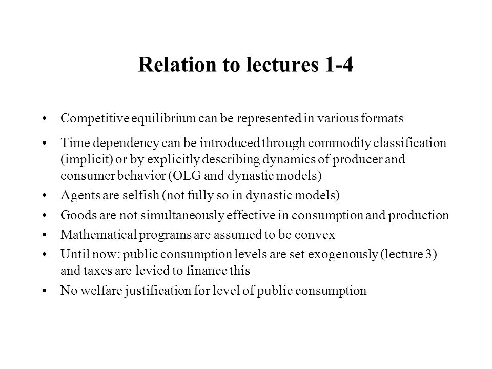 Relation to lectures 1-4 Competitive equilibrium can be represented in various formats Time dependency can be introduced through commodity classification (implicit) or by explicitly describing dynamics of producer and consumer behavior (OLG and dynastic models) Agents are selfish (not fully so in dynastic models) Goods are not simultaneously effective in consumption and production Mathematical programs are assumed to be convex Until now: public consumption levels are set exogenously (lecture 3) and taxes are levied to finance this No welfare justification for level of public consumption