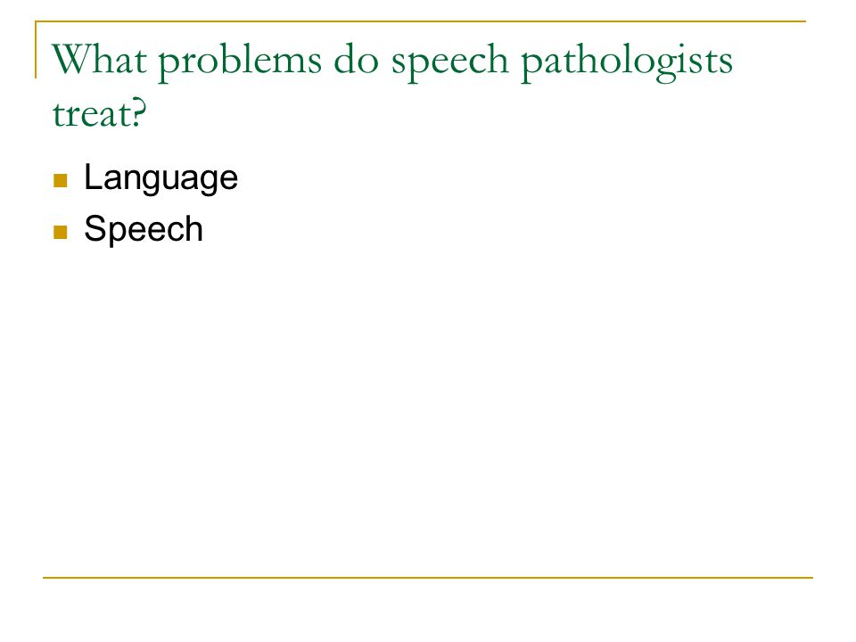 What problems do speech pathologists treat? Language Speech