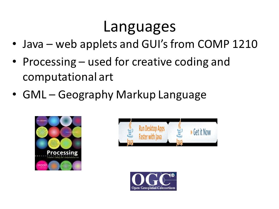Languages Java – web applets and GUI's from COMP 1210 Processing – used for creative coding and computational art GML – Geography Markup Language