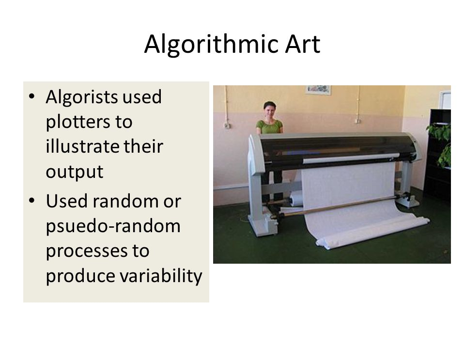Algorithmic Art Algorists used plotters to illustrate their output Used random or psuedo-random processes to produce variability