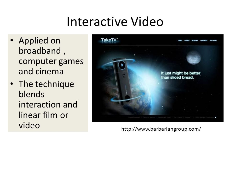 Interactive Video Applied on broadband, computer games and cinema The technique blends interaction and linear film or video http://www.barbariangroup.com/