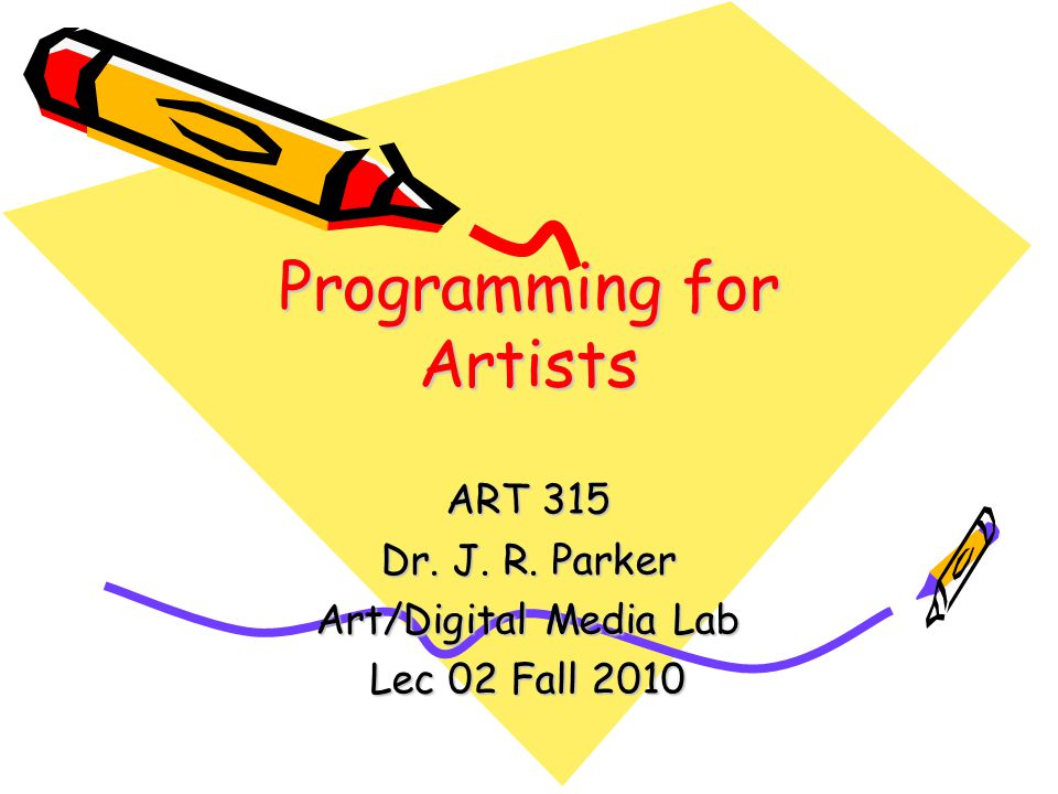 Programming for Artists ART 315 Dr. J. R. Parker Art/Digital Media Lab Lec 02 Fall 2010