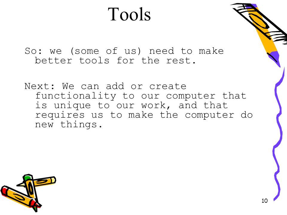 10 Tools So: we (some of us) need to make better tools for the rest. Next: We can add or create functionality to our computer that is unique to our wo