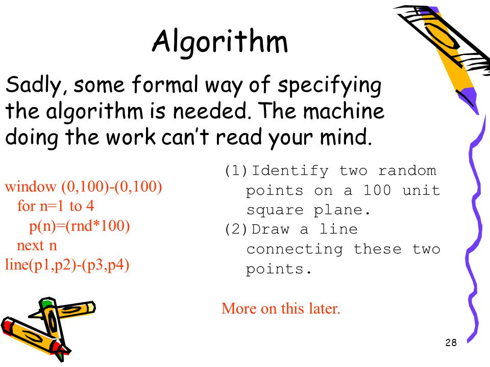 28 Algorithm Sadly, some formal way of specifying the algorithm is needed. The machine doing the work can't read your mind. window (0,100)-(0,100) for