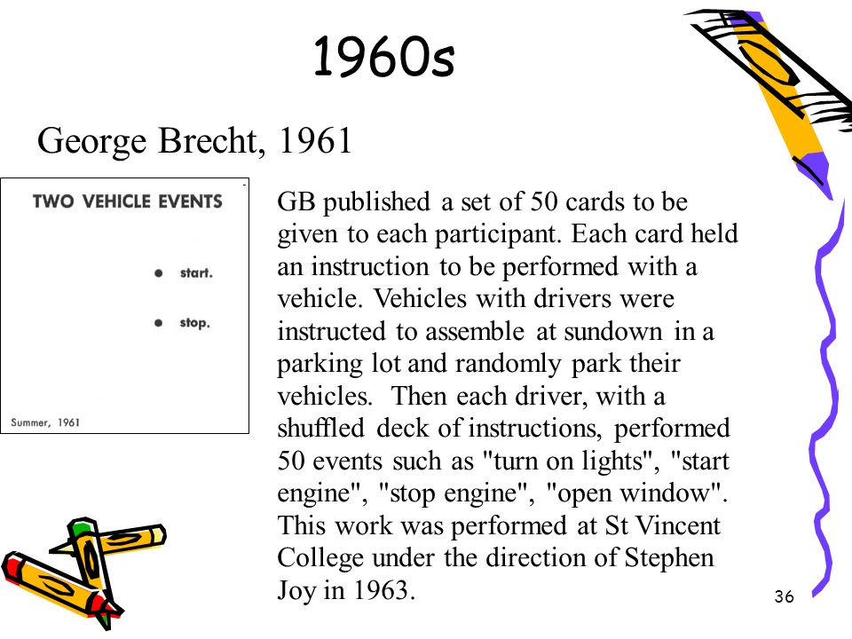 36 1960s George Brecht, 1961 GB published a set of 50 cards to be given to each participant. Each card held an instruction to be performed with a vehi