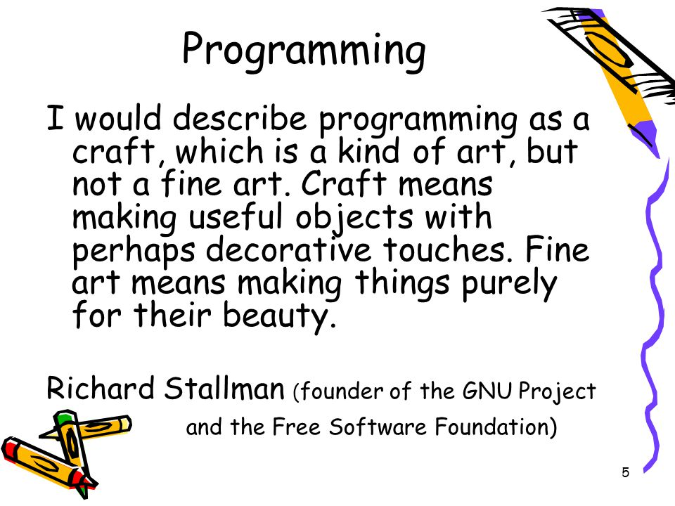 5 Programming I would describe programming as a craft, which is a kind of art, but not a fine art. Craft means making useful objects with perhaps deco