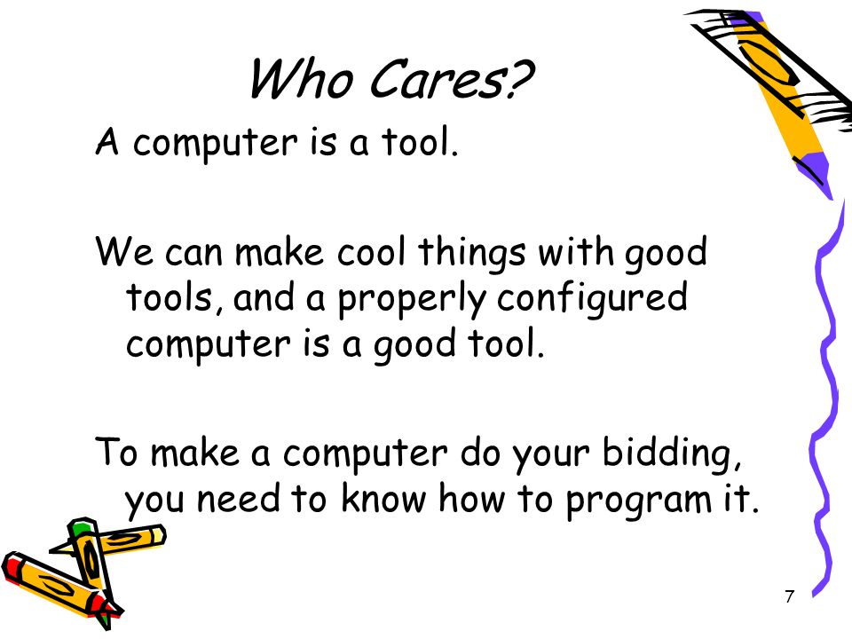 7 Who Cares? A computer is a tool. We can make cool things with good tools, and a properly configured computer is a good tool. To make a computer do y