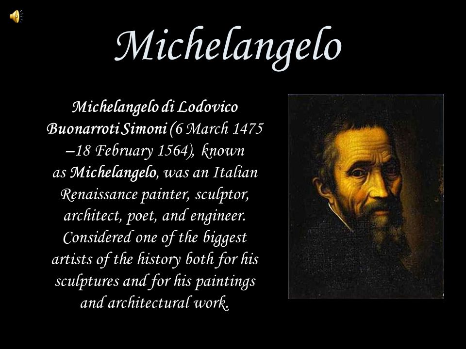 Michelangelo Michelangelo di Lodovico Buonarroti Simoni (6 March 1475 –18 February 1564), known as Michelangelo, was an Italian Renaissance painter, sculptor, architect, poet, and engineer.
