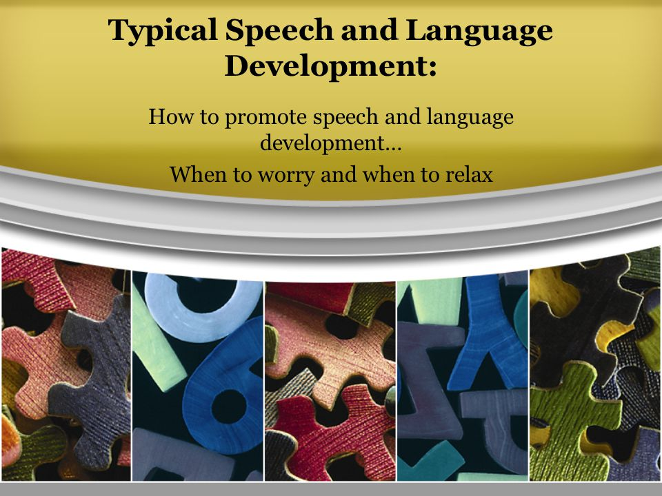 Typical Speech and Language Development: How to promote speech and language development… When to worry and when to relax