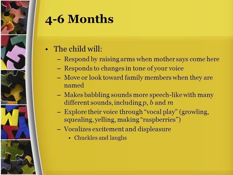 4-6 Months The child will: –Respond by raising arms when mother says come here –Responds to changes in tone of your voice –Move or look toward family members when they are named –Makes babbling sounds more speech-like with many different sounds, including p, b and m –Explore their voice through vocal play (growling, squealing, yelling, making raspberries ) –Vocalizes excitement and displeasure Chuckles and laughs