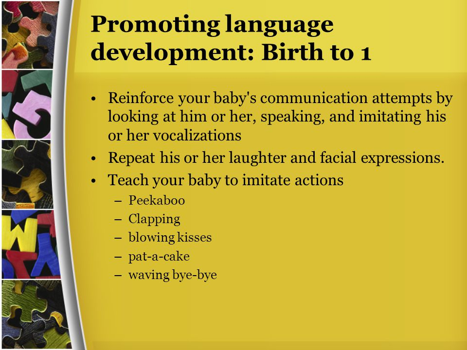Promoting language development: Birth to 1 Reinforce your baby s communication attempts by looking at him or her, speaking, and imitating his or her vocalizations Repeat his or her laughter and facial expressions.