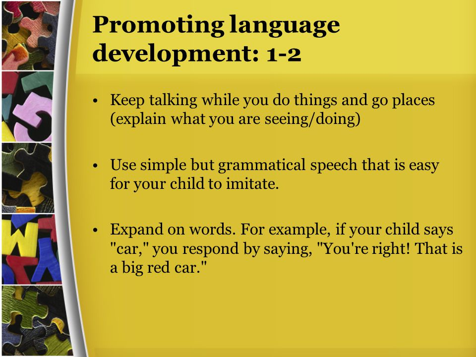 Promoting language development: 1-2 Keep talking while you do things and go places (explain what you are seeing/doing) Use simple but grammatical speech that is easy for your child to imitate.
