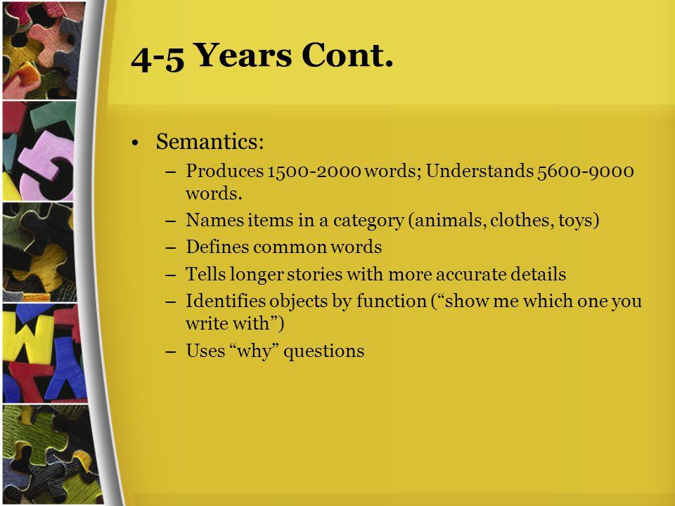 4-5 Years Cont. Semantics: –Produces 1500-2000 words; Understands 5600-9000 words.