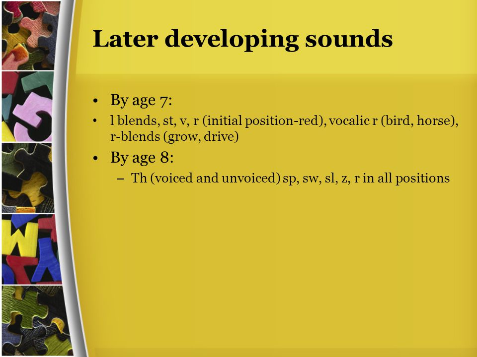 Later developing sounds By age 7: l blends, st, v, r (initial position-red), vocalic r (bird, horse), r-blends (grow, drive) By age 8: –Th (voiced and unvoiced) sp, sw, sl, z, r in all positions
