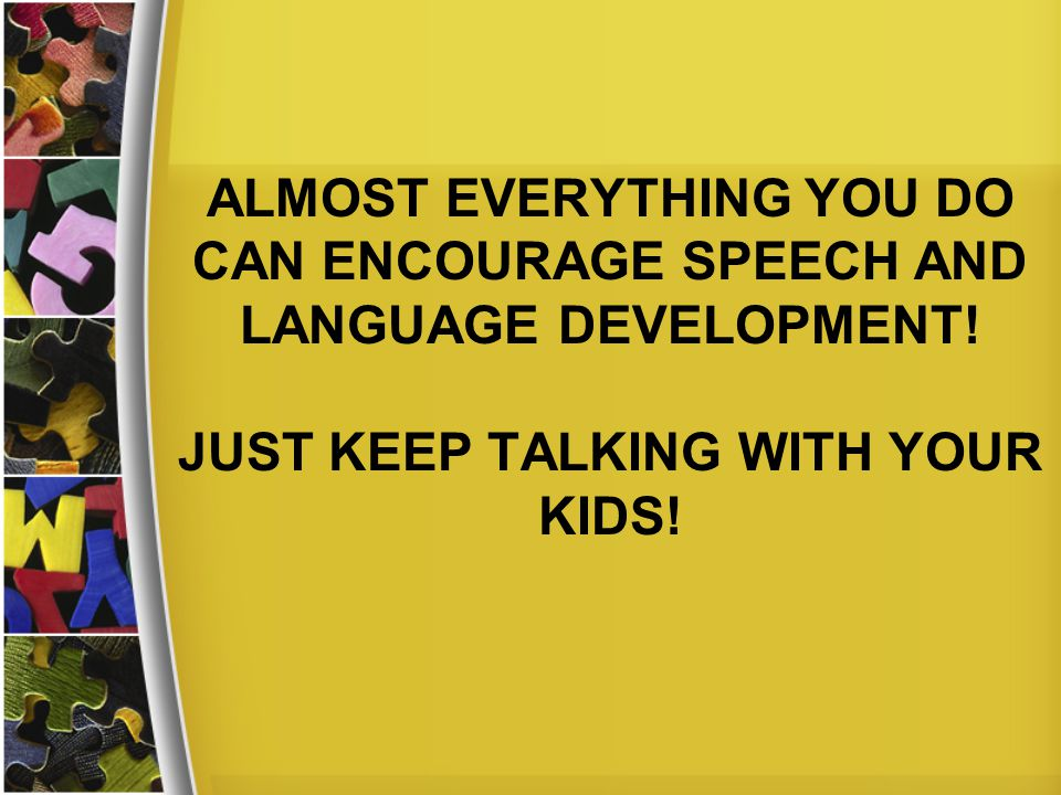 ALMOST EVERYTHING YOU DO CAN ENCOURAGE SPEECH AND LANGUAGE DEVELOPMENT.