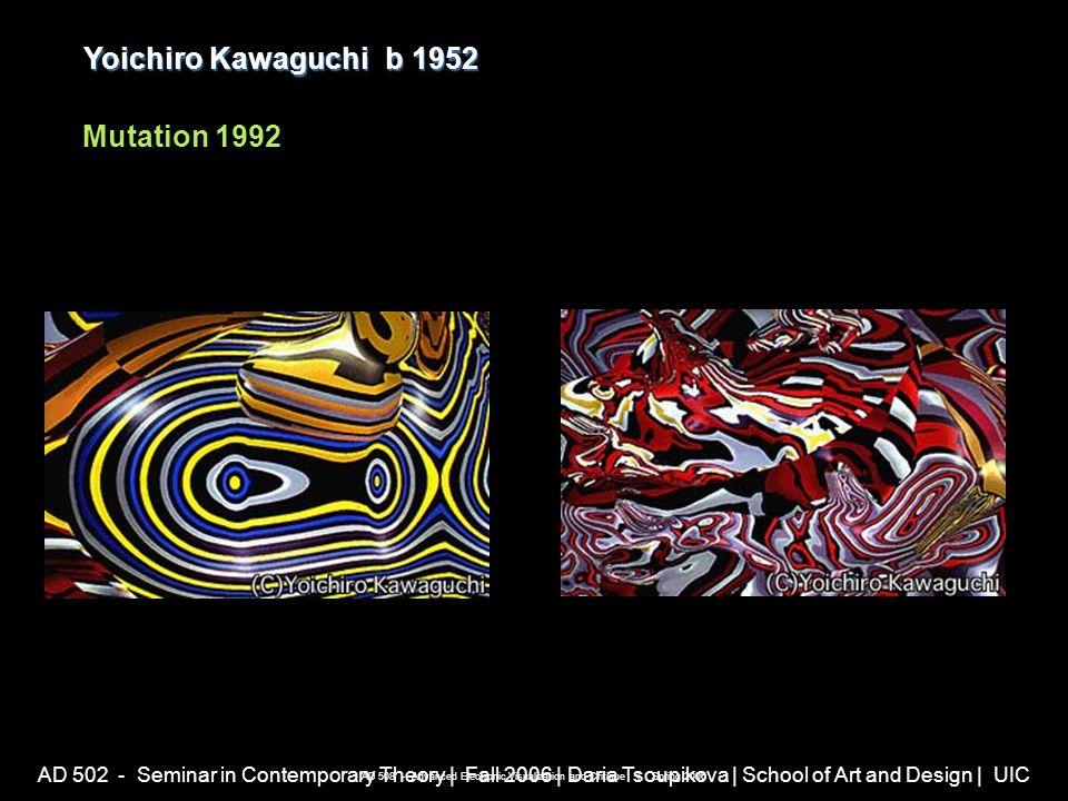 AD 502 - Seminar in Contemporary Theory | Fall 2006 | Daria Tsoupikova | School of Art and Design | UIC Yoichiro Kawaguchib 1952 Yoichiro Kawaguchi b 1952 Mutation 1992 AD 508 - Advanced Electronic Visualization and Critique | Spring 2006