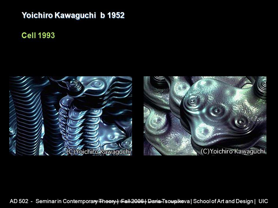 AD 502 - Seminar in Contemporary Theory | Fall 2006 | Daria Tsoupikova | School of Art and Design | UIC Yoichiro Kawaguchib 1952 Yoichiro Kawaguchi b 1952 Cell 1993 AD 508 - Advanced Electronic Visualization and Critique | Spring 2006