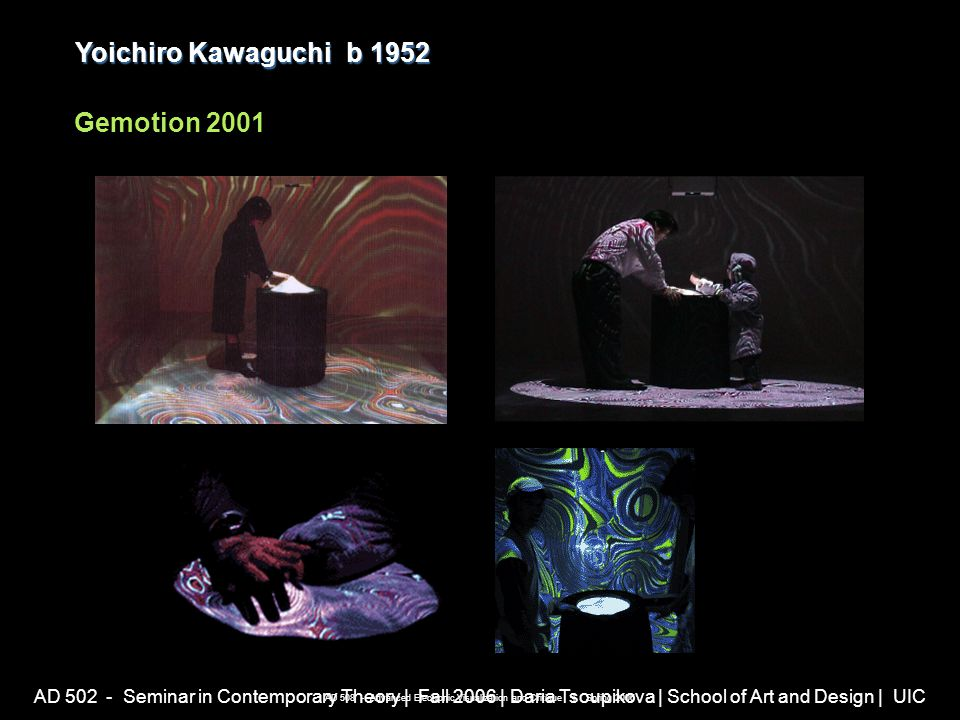 AD 502 - Seminar in Contemporary Theory | Fall 2006 | Daria Tsoupikova | School of Art and Design | UIC Yoichiro Kawaguchib 1952 Yoichiro Kawaguchi b 1952 Gemotion 2001 AD 508 - Advanced Electronic Visualization and Critique | Spring 2006