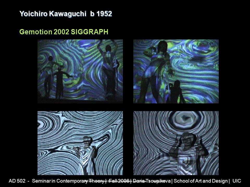 AD 502 - Seminar in Contemporary Theory | Fall 2006 | Daria Tsoupikova | School of Art and Design | UIC Yoichiro Kawaguchib 1952 Yoichiro Kawaguchi b 1952 Gemotion 2002 SIGGRAPH AD 508 - Advanced Electronic Visualization and Critique | Spring 2006