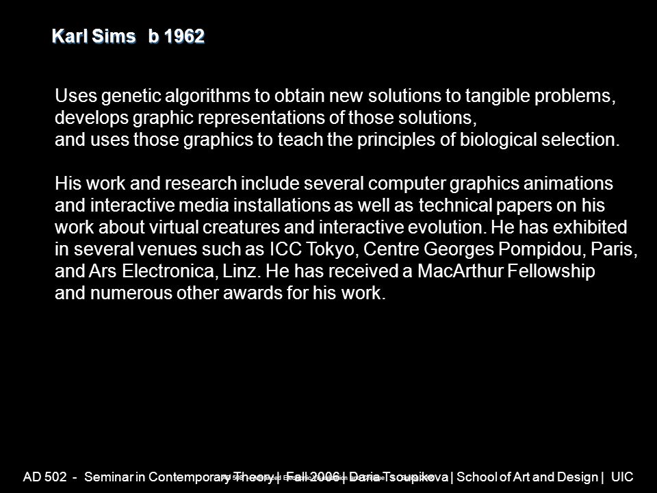 AD 502 - Seminar in Contemporary Theory | Fall 2006 | Daria Tsoupikova | School of Art and Design | UIC Karl Simsb 1962 Karl Sims b 1962 AD 508 - Advanced Electronic Visualization and Critique | Spring 2006 Uses genetic algorithms to obtain new solutions to tangible problems, develops graphic representations of those solutions, and uses those graphics to teach the principles of biological selection.