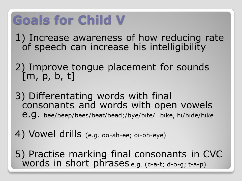 Goals for Child V 1 ) Increase awareness of how reducing rate of speech can increase his intelligibility 2) Improve tongue placement for sounds [m, p, b, t] 3) Differentating words with final consonants and words with open vowels e.g.