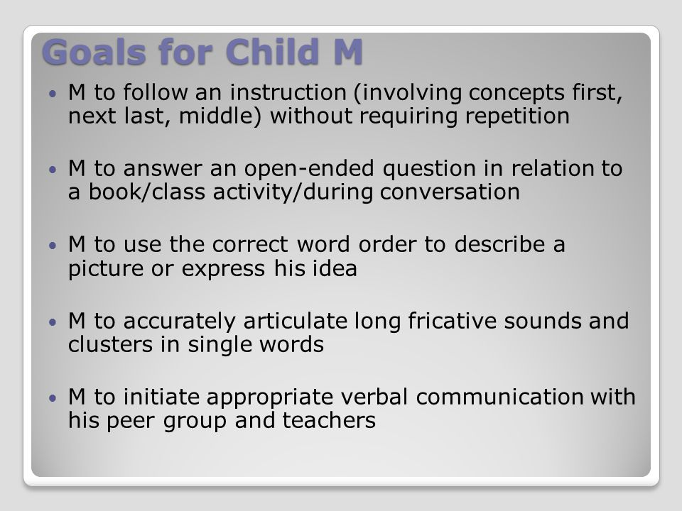 Goals for Child M M to follow an instruction (involving concepts first, next last, middle) without requiring repetition M to answer an open-ended question in relation to a book/class activity/during conversation M to use the correct word order to describe a picture or express his idea M to accurately articulate long fricative sounds and clusters in single words M to initiate appropriate verbal communication with his peer group and teachers
