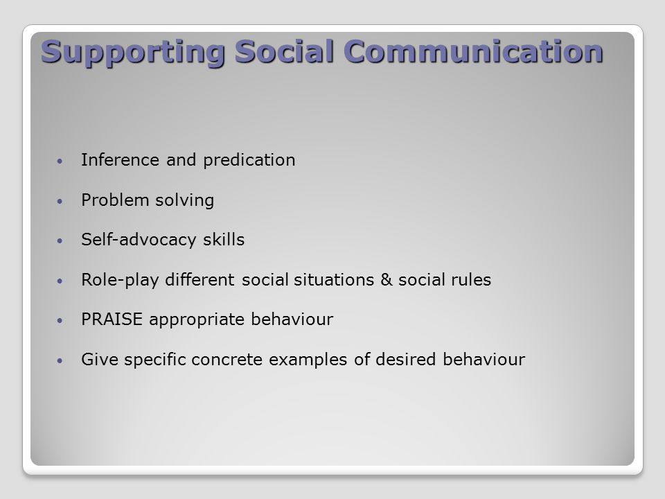 Supporting Social Communication Inference and predication Problem solving Self-advocacy skills Role-play different social situations & social rules PRAISE appropriate behaviour Give specific concrete examples of desired behaviour