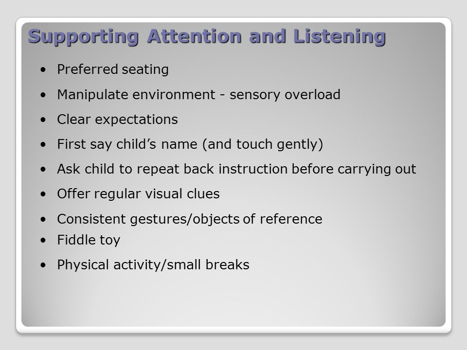 Supporting Attention and Listening Preferred seating Manipulate environment - sensory overload Clear expectations First say child's name (and touch gently) Ask child to repeat back instruction before carrying out Offer regular visual clues Consistent gestures/objects of reference Fiddle toy Physical activity/small breaks