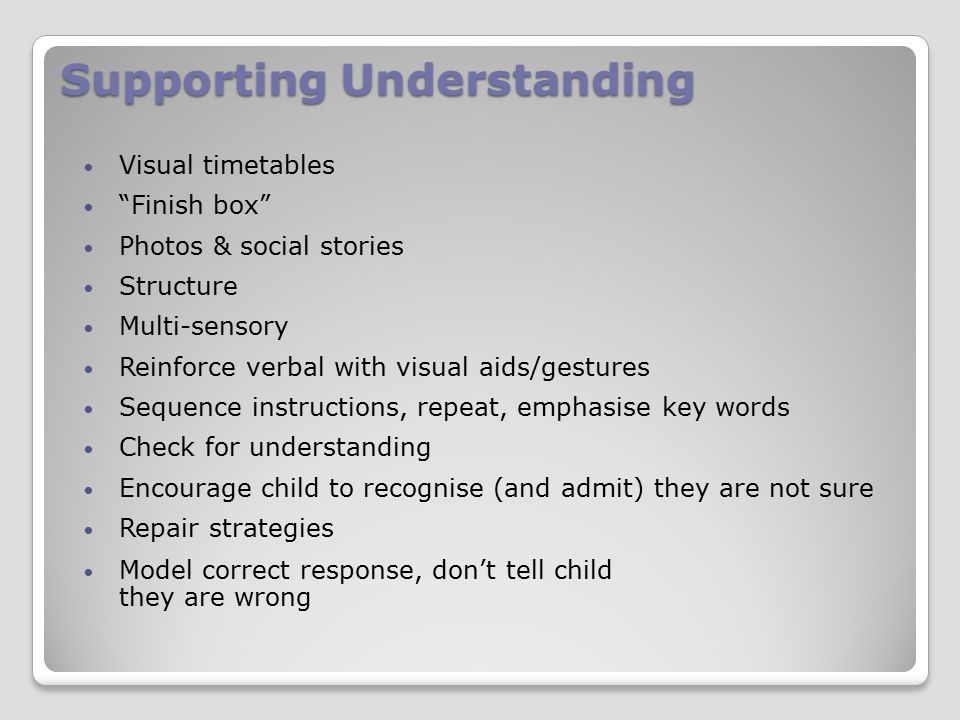 Supporting Understanding Visual timetables Finish box Photos & social stories Structure Multi-sensory Reinforce verbal with visual aids/gestures Sequence instructions, repeat, emphasise key words Check for understanding Encourage child to recognise (and admit) they are not sure Repair strategies Model correct response, don't tell child they are wrong