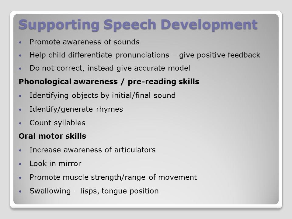 Supporting Speech Development Promote awareness of sounds Help child differentiate pronunciations – give positive feedback Do not correct, instead give accurate model Phonological awareness / pre-reading skills Identifying objects by initial/final sound Identify/generate rhymes Count syllables Oral motor skills Increase awareness of articulators Look in mirror Promote muscle strength/range of movement Swallowing – lisps, tongue position