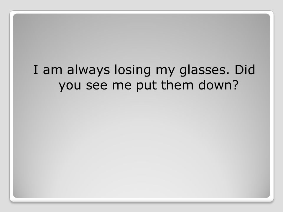 I am always losing my glasses. Did you see me put them down
