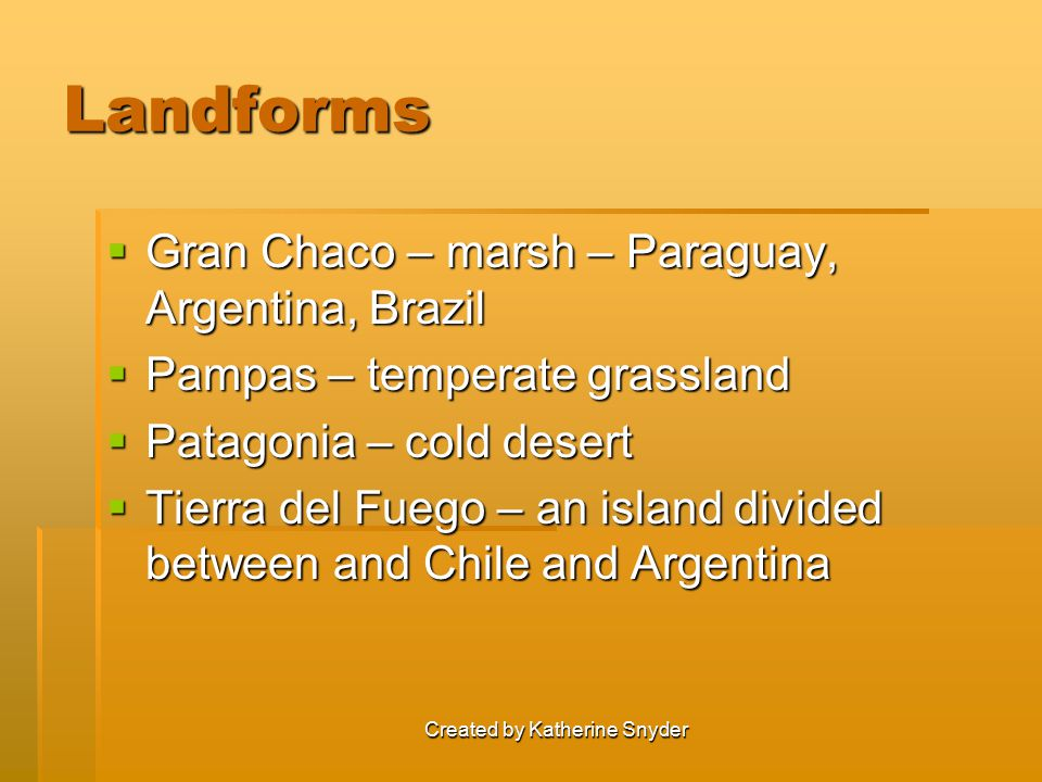 Created by Katherine Snyder Landforms  Gran Chaco – marsh – Paraguay, Argentina, Brazil  Pampas – temperate grassland  Patagonia – cold desert  Ti