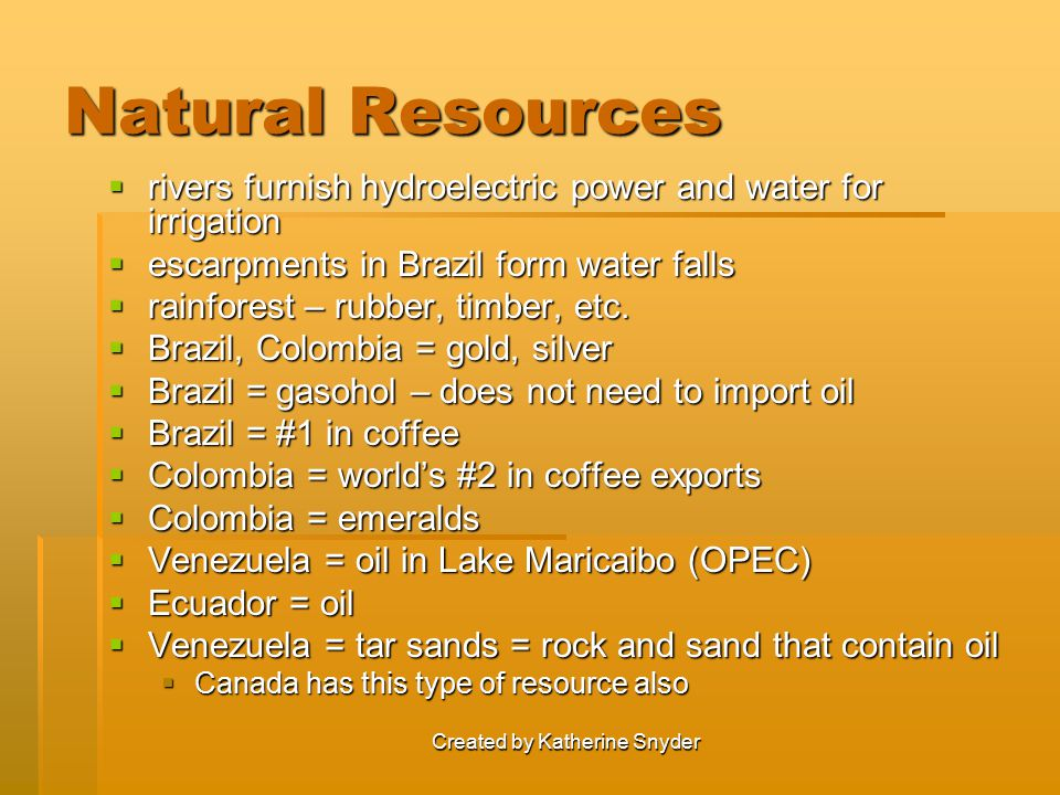 Created by Katherine Snyder Natural Resources  rivers furnish hydroelectric power and water for irrigation  escarpments in Brazil form water falls  rainforest – rubber, timber, etc.