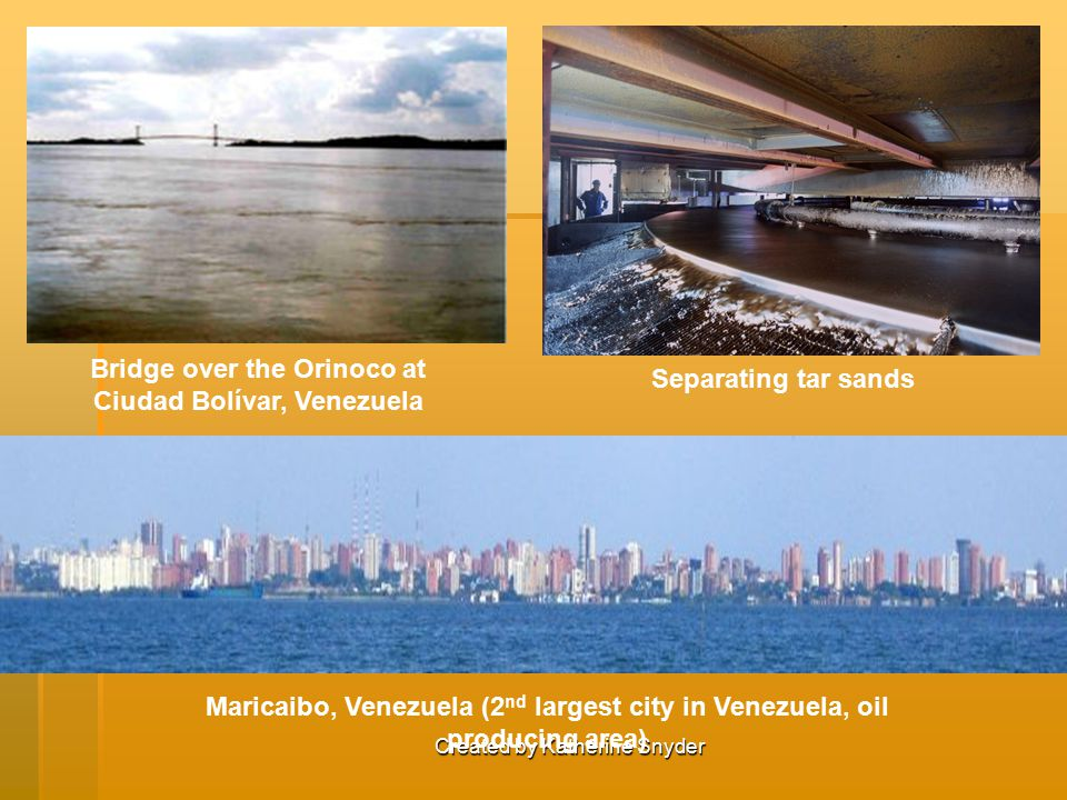 Created by Katherine Snyder Maricaibo, Venezuela (2 nd largest city in Venezuela, oil producing area) Bridge over the Orinoco at Ciudad Bolívar, Venezuela Separating tar sands