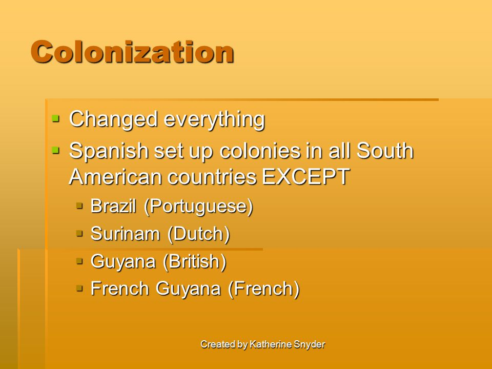 Created by Katherine Snyder Colonization  Changed everything  Spanish set up colonies in all South American countries EXCEPT  Brazil (Portuguese)  Surinam (Dutch)  Guyana (British)  French Guyana (French)