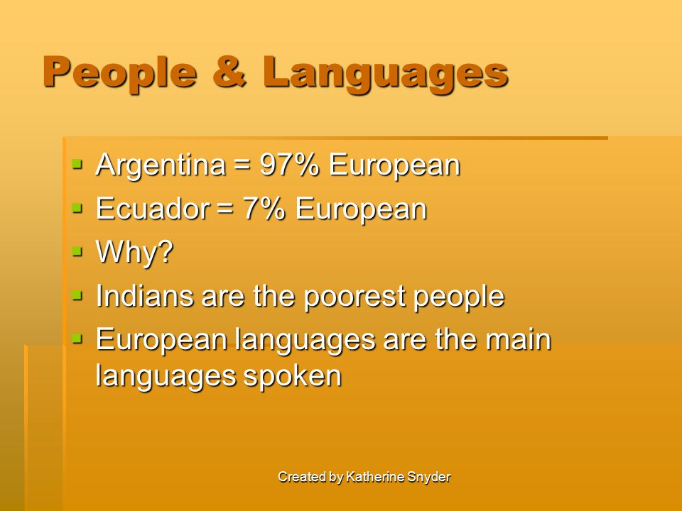 Created by Katherine Snyder People & Languages  Argentina = 97% European  Ecuador = 7% European  Why?  Indians are the poorest people  European l