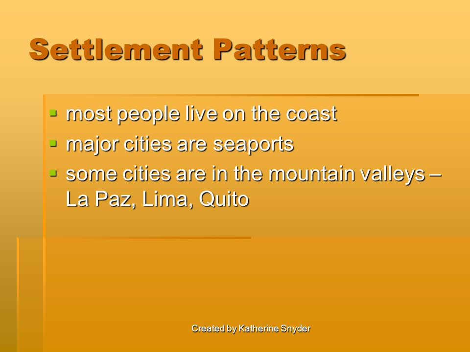 Created by Katherine Snyder Settlement Patterns  most people live on the coast  major cities are seaports  some cities are in the mountain valleys