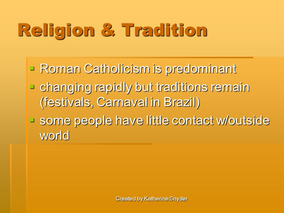 Created by Katherine Snyder Religion & Tradition  Roman Catholicism is predominant  changing rapidly but traditions remain (festivals, Carnaval in Brazil)  some people have little contact w/outside world