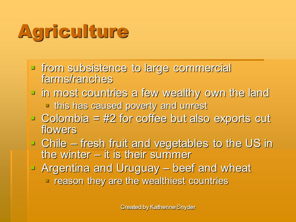 Created by Katherine Snyder Agriculture  from subsistence to large commercial farms/ranches  in most countries a few wealthy own the land  this has caused poverty and unrest  Colombia = #2 for coffee but also exports cut flowers  Chile – fresh fruit and vegetables to the US in the winter – it is their summer  Argentina and Uruguay – beef and wheat  reason they are the wealthiest countries