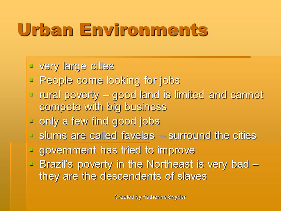 Created by Katherine Snyder Urban Environments  very large cities  People come looking for jobs  rural poverty – good land is limited and cannot compete with big business  only a few find good jobs  slums are called favelas – surround the cities  government has tried to improve  Brazil's poverty in the Northeast is very bad – they are the descendents of slaves