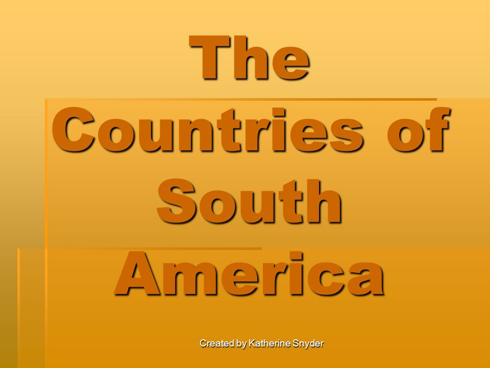 Created by Katherine Snyder The Countries of South America