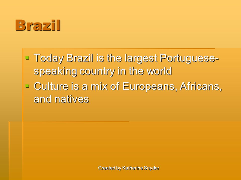 Created by Katherine Snyder Brazil  Today Brazil is the largest Portuguese- speaking country in the world  Culture is a mix of Europeans, Africans, and natives