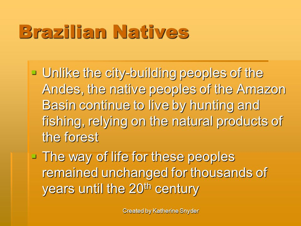 Brazilian Natives  Unlike the city-building peoples of the Andes, the native peoples of the Amazon Basin continue to live by hunting and fishing, relying on the natural products of the forest  The way of life for these peoples remained unchanged for thousands of years until the 20 th century