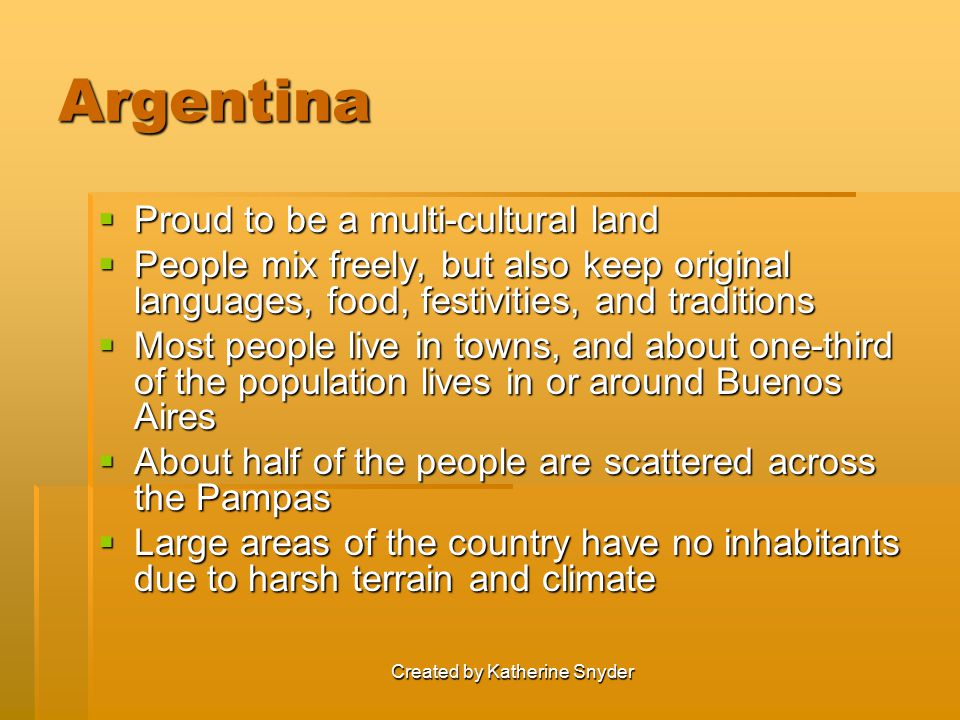 Created by Katherine Snyder Argentina  Proud to be a multi-cultural land  People mix freely, but also keep original languages, food, festivities, and traditions  Most people live in towns, and about one-third of the population lives in or around Buenos Aires  About half of the people are scattered across the Pampas  Large areas of the country have no inhabitants due to harsh terrain and climate